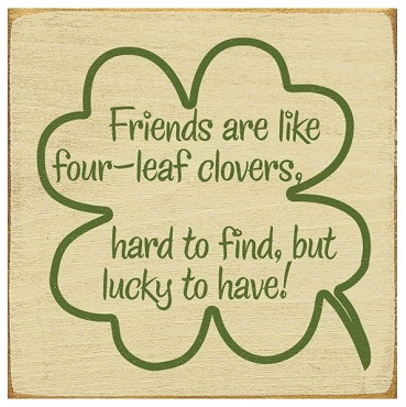 Friends Are Like Four-Leaf Clovers...